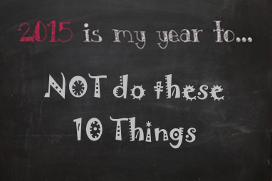 10 Things You Should Resolve NOT To Do This Year